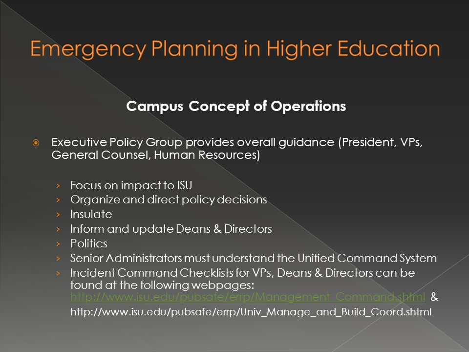 Campus Concept of Operations  Executive Policy Group provides overall guidance (President, VPs, General Counsel, Human Resources) › Focus on impact to ISU › Organize and direct policy decisions › Insulate › Inform and update Deans & Directors › Politics › Senior Administrators must understand the Unified Command System › Incident Command Checklists for VPs, Deans & Directors can be found at the following webpages:   &