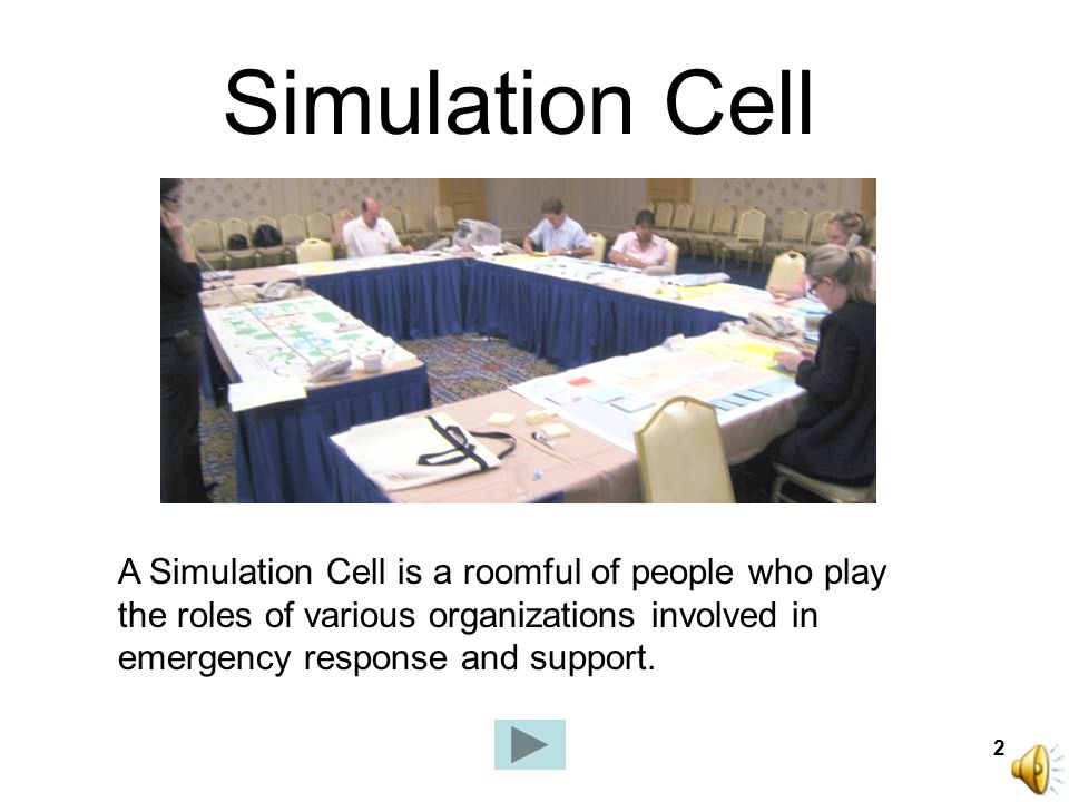 2 Simulation Cell A Simulation Cell is a roomful of people who play the roles of various organizations involved in emergency response and support.