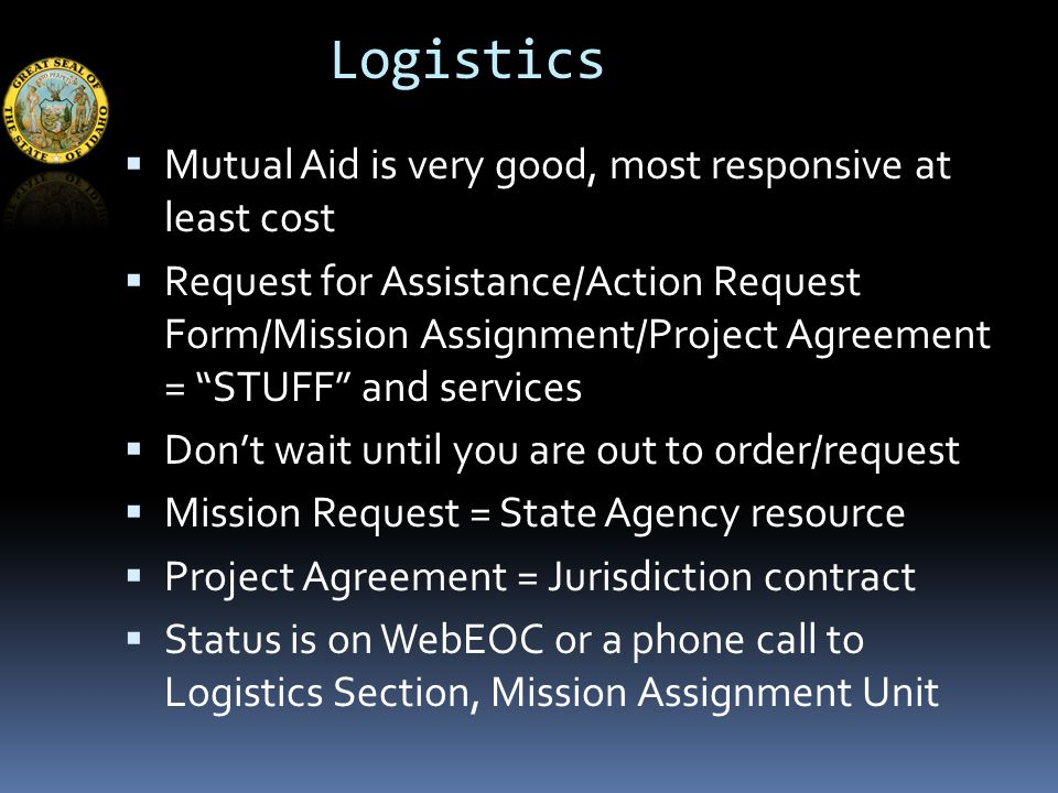 Logistics  Mutual Aid is very good, most responsive at least cost  Request for Assistance/Action Request Form/Mission Assignment/Project Agreement = STUFF and services  Don't wait until you are out to order/request  Mission Request = State Agency resource  Project Agreement = Jurisdiction contract  Status is on WebEOC or a phone call to Logistics Section, Mission Assignment Unit