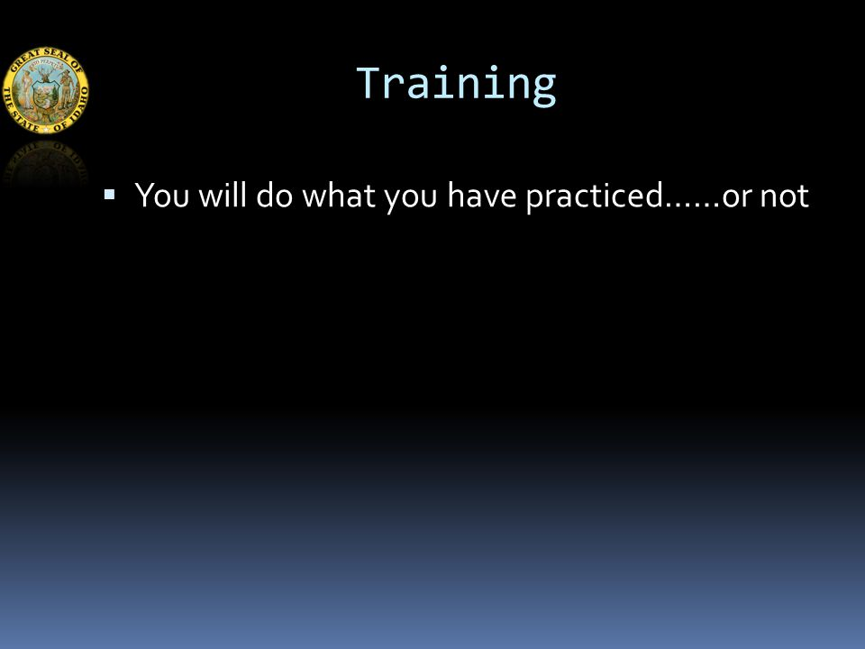 Training  You will do what you have practiced……or not