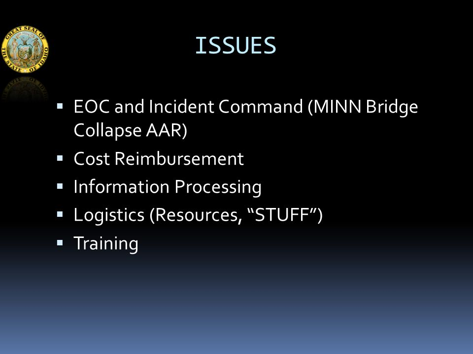 ISSUES  EOC and Incident Command (MINN Bridge Collapse AAR)  Cost Reimbursement  Information Processing  Logistics (Resources, STUFF )  Training