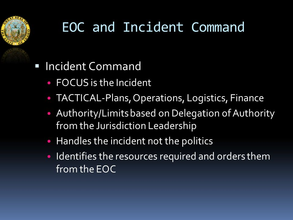 EOC and Incident Command  Incident Command FOCUS is the Incident TACTICAL-Plans, Operations, Logistics, Finance Authority/Limits based on Delegation of Authority from the Jurisdiction Leadership Handles the incident not the politics Identifies the resources required and orders them from the EOC