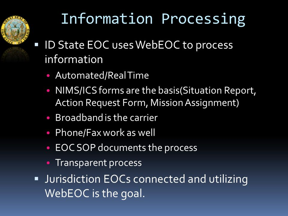 Information Processing  ID State EOC uses WebEOC to process information Automated/Real Time NIMS/ICS forms are the basis(Situation Report, Action Request Form, Mission Assignment) Broadband is the carrier Phone/Fax work as well EOC SOP documents the process Transparent process  Jurisdiction EOCs connected and utilizing WebEOC is the goal.