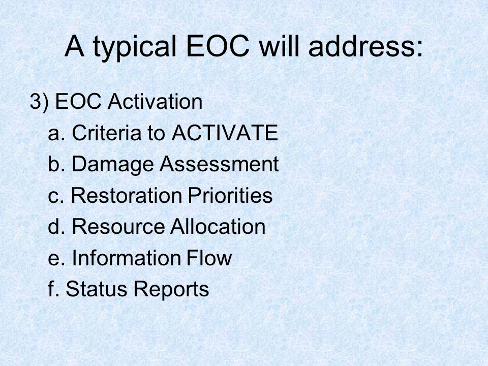 A typical EOC will address: 3) EOC Activation a. Criteria to ACTIVATE b. Damage Assessment c. Restoration Priorities d. Resource Allocation e. Informa