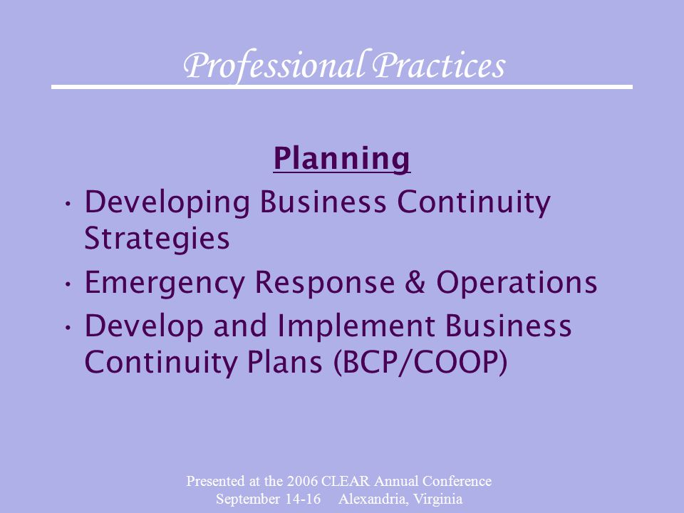 Presented at the 2006 CLEAR Annual Conference September 14-16 Alexandria, Virginia Professional Practices Planning Developing Business Continuity Strategies Emergency Response & Operations Develop and Implement Business Continuity Plans (BCP/COOP)
