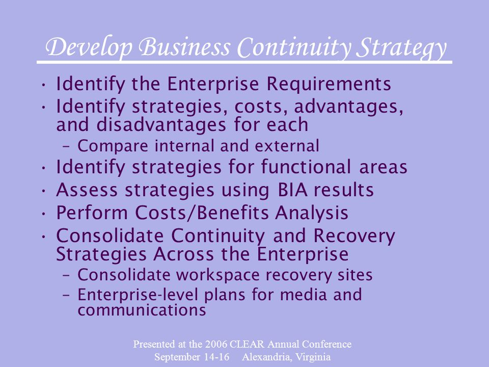 Presented at the 2006 CLEAR Annual Conference September Alexandria, Virginia Develop Business Continuity Strategy Identify the Enterprise Requirements Identify strategies, costs, advantages, and disadvantages for each –Compare internal and external Identify strategies for functional areas Assess strategies using BIA results Perform Costs/Benefits Analysis Consolidate Continuity and Recovery Strategies Across the Enterprise –Consolidate workspace recovery sites –Enterprise-level plans for media and communications