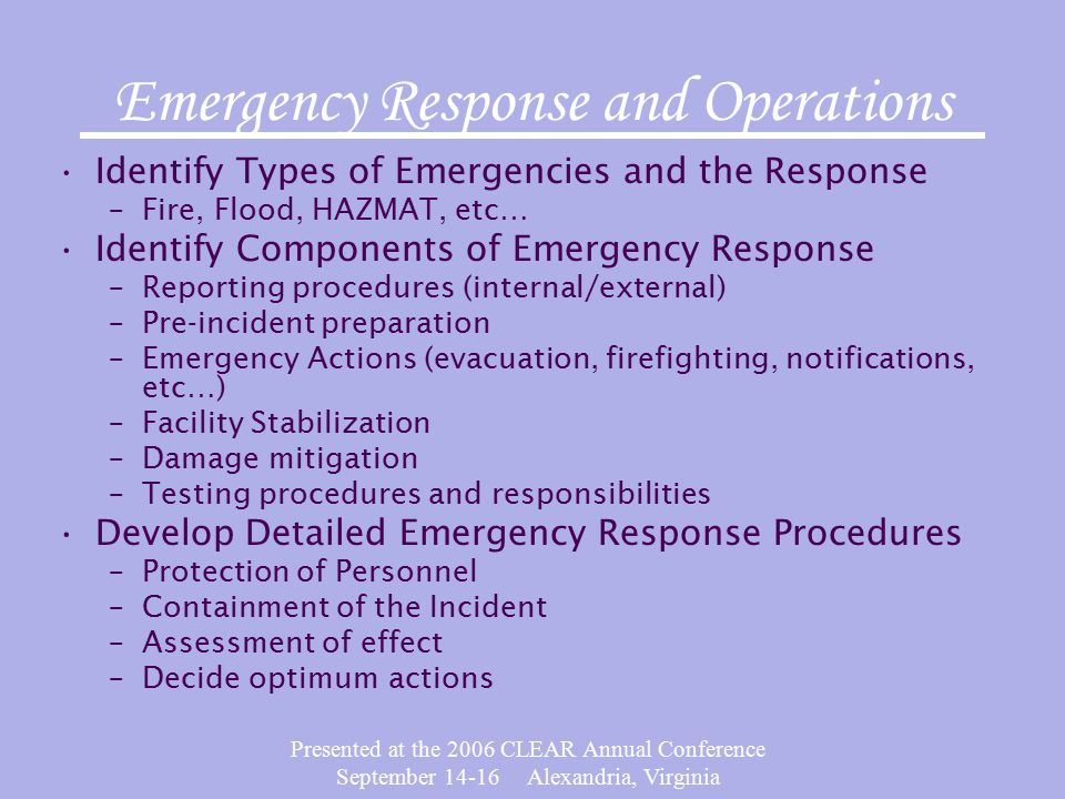 Presented at the 2006 CLEAR Annual Conference September 14-16 Alexandria, Virginia Emergency Response and Operations Identify Types of Emergencies and the Response –Fire, Flood, HAZMAT, etc… Identify Components of Emergency Response –Reporting procedures (internal/external) –Pre-incident preparation –Emergency Actions (evacuation, firefighting, notifications, etc…) –Facility Stabilization –Damage mitigation –Testing procedures and responsibilities Develop Detailed Emergency Response Procedures –Protection of Personnel –Containment of the Incident –Assessment of effect –Decide optimum actions