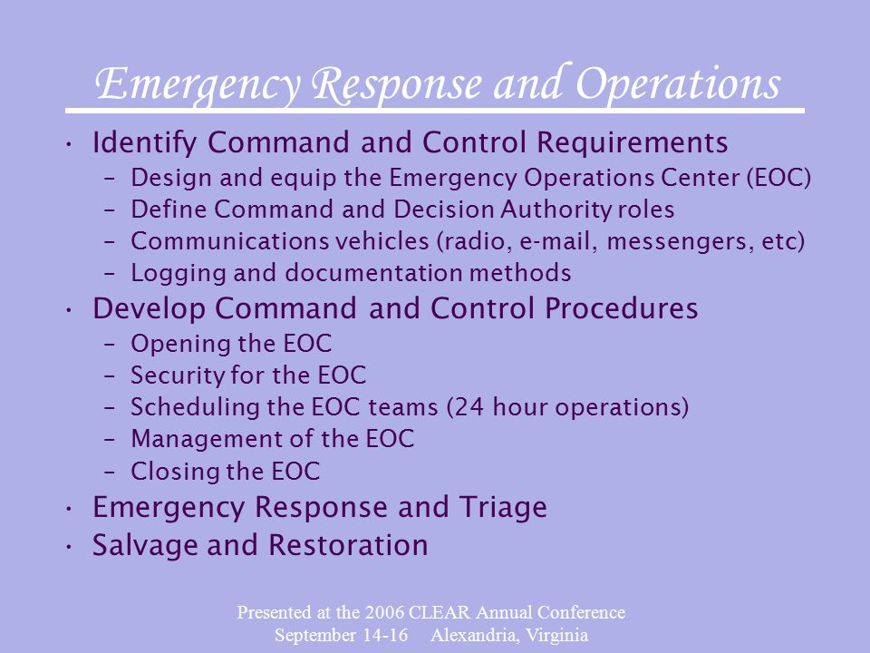 Presented at the 2006 CLEAR Annual Conference September 14-16 Alexandria, Virginia Emergency Response and Operations Identify Command and Control Requirements –Design and equip the Emergency Operations Center (EOC) –Define Command and Decision Authority roles –Communications vehicles (radio, e-mail, messengers, etc) –Logging and documentation methods Develop Command and Control Procedures –Opening the EOC –Security for the EOC –Scheduling the EOC teams (24 hour operations) –Management of the EOC –Closing the EOC Emergency Response and Triage Salvage and Restoration