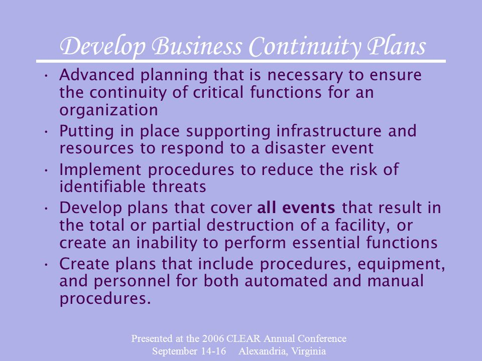 Presented at the 2006 CLEAR Annual Conference September Alexandria, Virginia Develop Business Continuity Plans Advanced planning that is necessary to ensure the continuity of critical functions for an organization Putting in place supporting infrastructure and resources to respond to a disaster event Implement procedures to reduce the risk of identifiable threats Develop plans that cover all events that result in the total or partial destruction of a facility, or create an inability to perform essential functions Create plans that include procedures, equipment, and personnel for both automated and manual procedures.