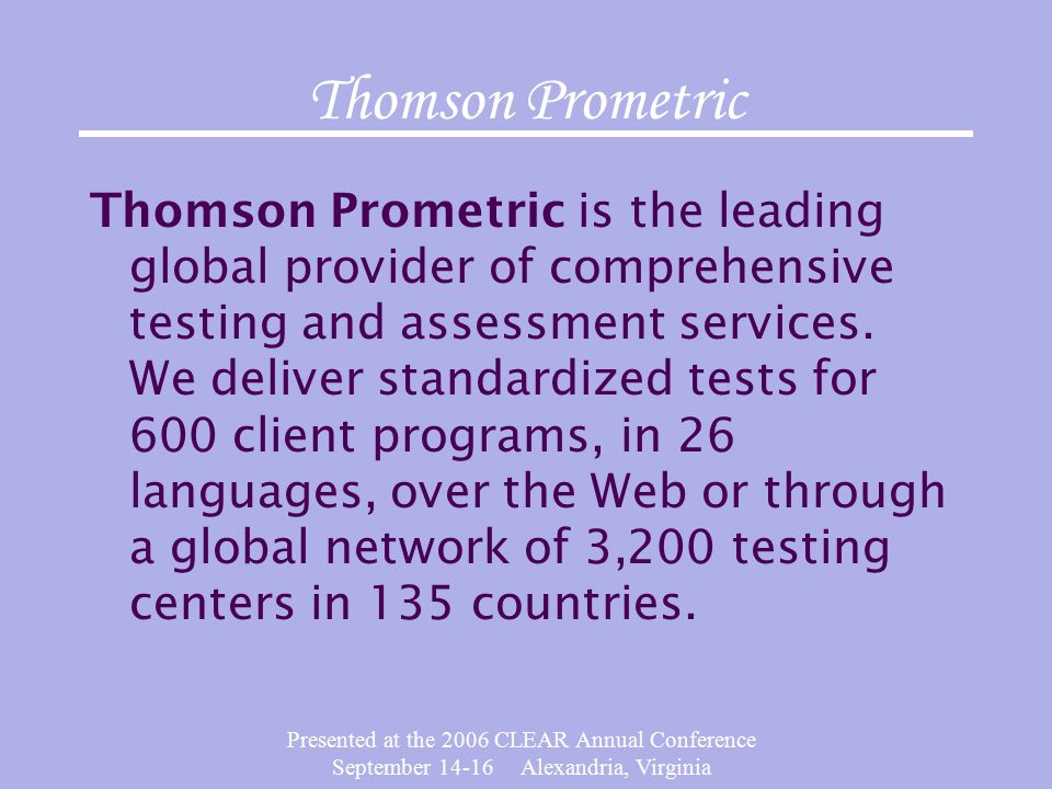 Presented at the 2006 CLEAR Annual Conference September 14-16 Alexandria, Virginia Thomson Prometric Thomson Prometric is the leading global provider of comprehensive testing and assessment services.
