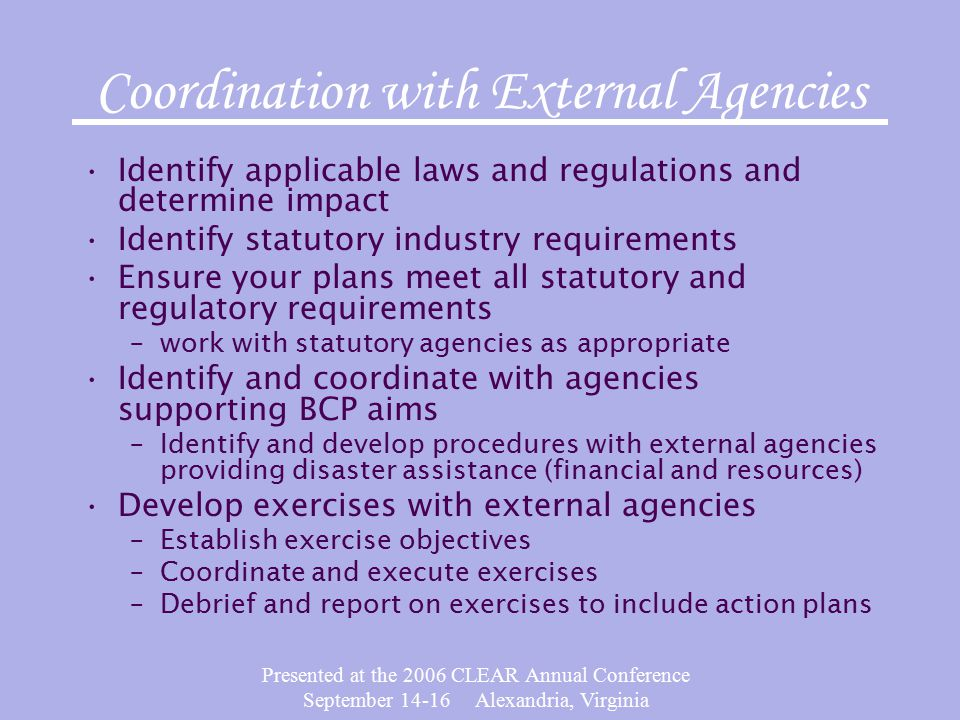 Presented at the 2006 CLEAR Annual Conference September 14-16 Alexandria, Virginia Coordination with External Agencies Identify applicable laws and regulations and determine impact Identify statutory industry requirements Ensure your plans meet all statutory and regulatory requirements –work with statutory agencies as appropriate Identify and coordinate with agencies supporting BCP aims –Identify and develop procedures with external agencies providing disaster assistance (financial and resources) Develop exercises with external agencies –Establish exercise objectives –Coordinate and execute exercises –Debrief and report on exercises to include action plans