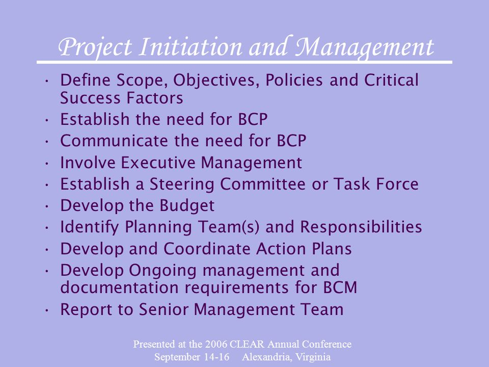 Presented at the 2006 CLEAR Annual Conference September 14-16 Alexandria, Virginia Project Initiation and Management Define Scope, Objectives, Policies and Critical Success Factors Establish the need for BCP Communicate the need for BCP Involve Executive Management Establish a Steering Committee or Task Force Develop the Budget Identify Planning Team(s) and Responsibilities Develop and Coordinate Action Plans Develop Ongoing management and documentation requirements for BCM Report to Senior Management Team