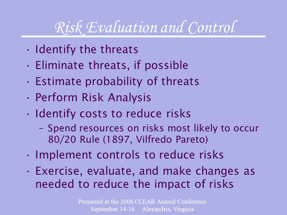 Presented at the 2006 CLEAR Annual Conference September Alexandria, Virginia Risk Evaluation and Control Identify the threats Eliminate threats, if possible Estimate probability of threats Perform Risk Analysis Identify costs to reduce risks –Spend resources on risks most likely to occur 80/20 Rule (1897, Vilfredo Pareto) Implement controls to reduce risks Exercise, evaluate, and make changes as needed to reduce the impact of risks