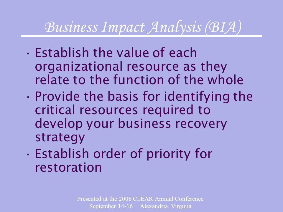 Presented at the 2006 CLEAR Annual Conference September 14-16 Alexandria, Virginia Business Impact Analysis (BIA) Establish the value of each organizational resource as they relate to the function of the whole Provide the basis for identifying the critical resources required to develop your business recovery strategy Establish order of priority for restoration