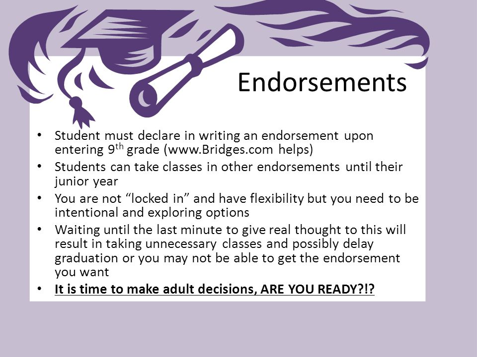 Student must declare in writing an endorsement upon entering 9 th grade (www.Bridges.com helps) Students can take classes in other endorsements until