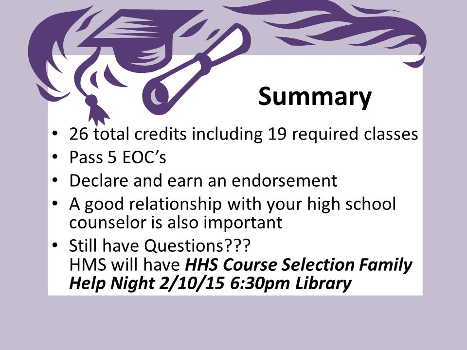 Summary 26 total credits including 19 required classes Pass 5 EOC's Declare and earn an endorsement A good relationship with your high school counselo