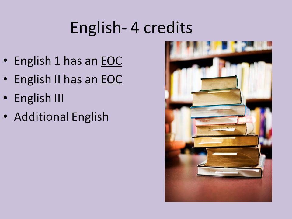 English- 4 credits English 1 has an EOC English II has an EOC English III Additional English