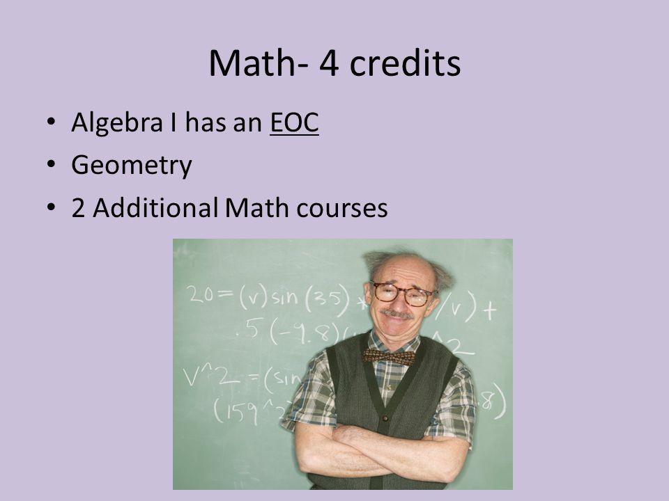 Math- 4 credits Algebra I has an EOC Geometry 2 Additional Math courses