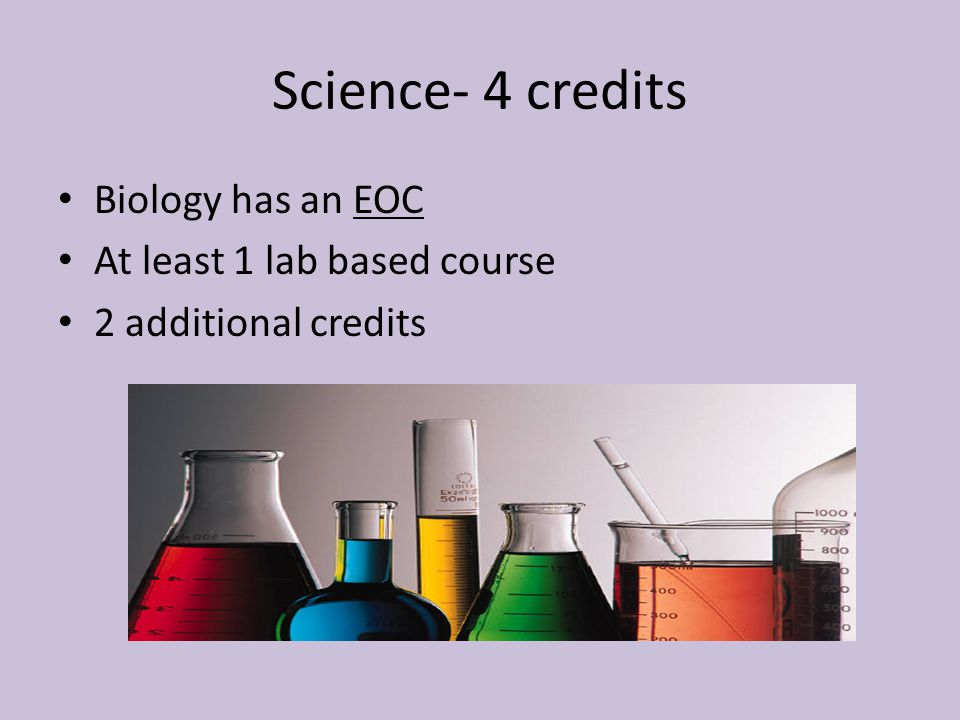 Science- 4 credits Biology has an EOC At least 1 lab based course 2 additional credits