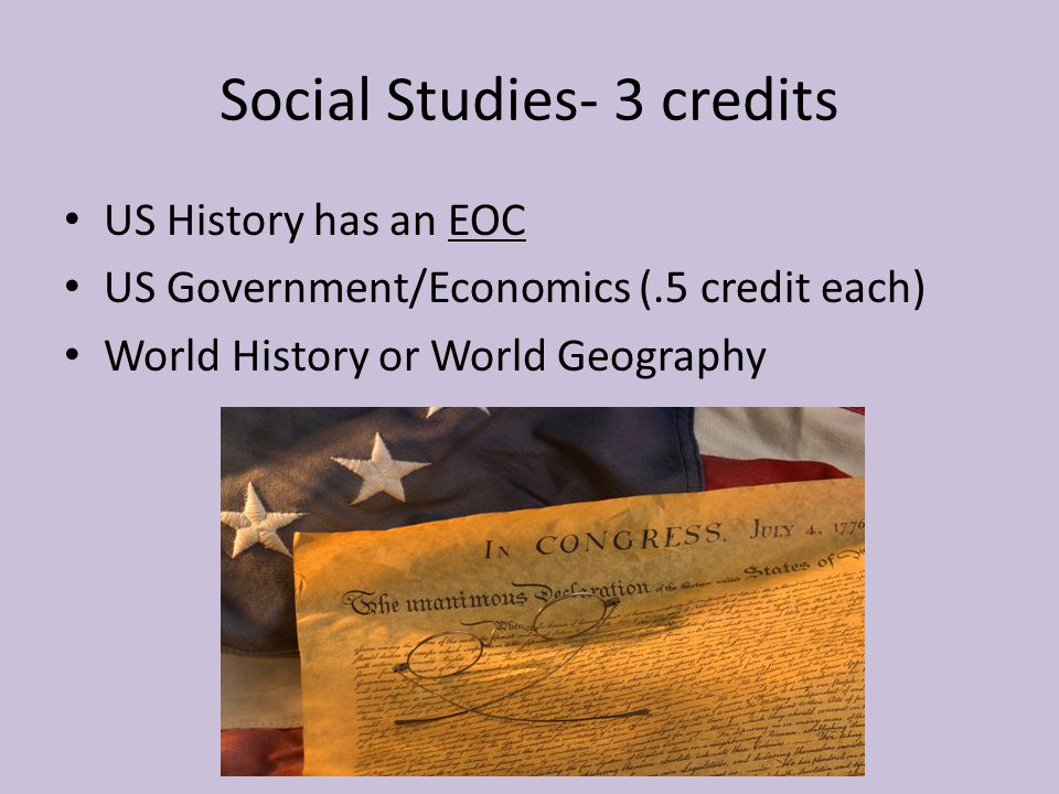 Social Studies- 3 credits US History has an EOC US Government/Economics (.5 credit each) World History or World Geography