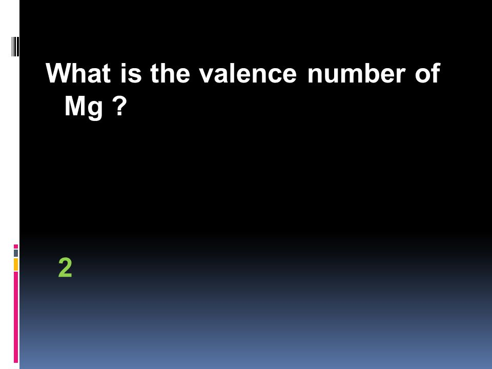 What is the valence number of Mg 2