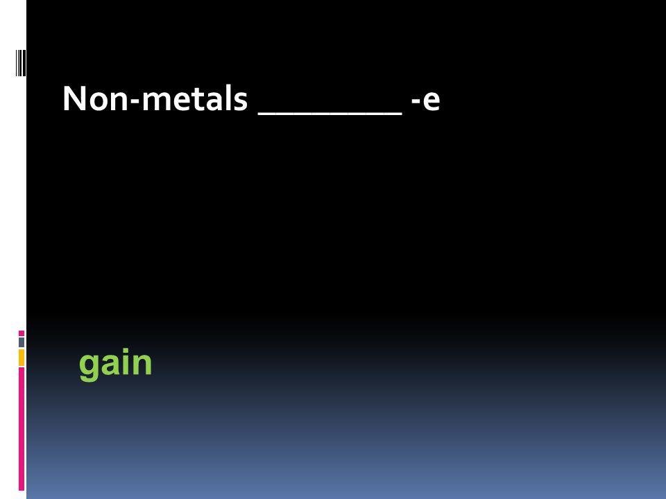 Non-metals ________ -e gain