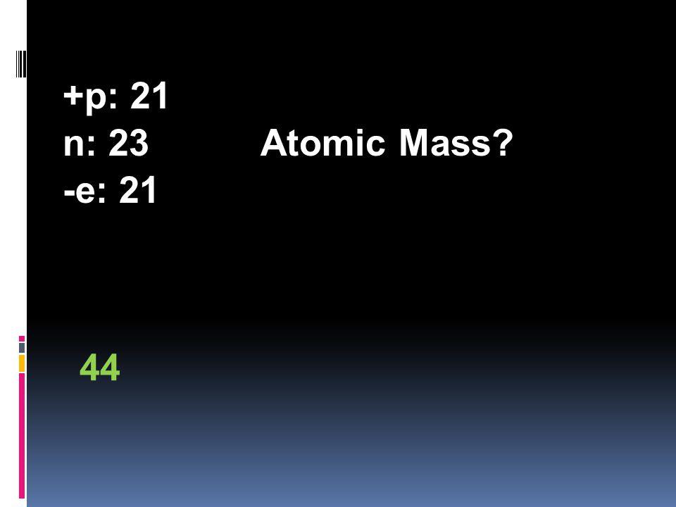+p: 21 n: 23Atomic Mass? -e: 21 44