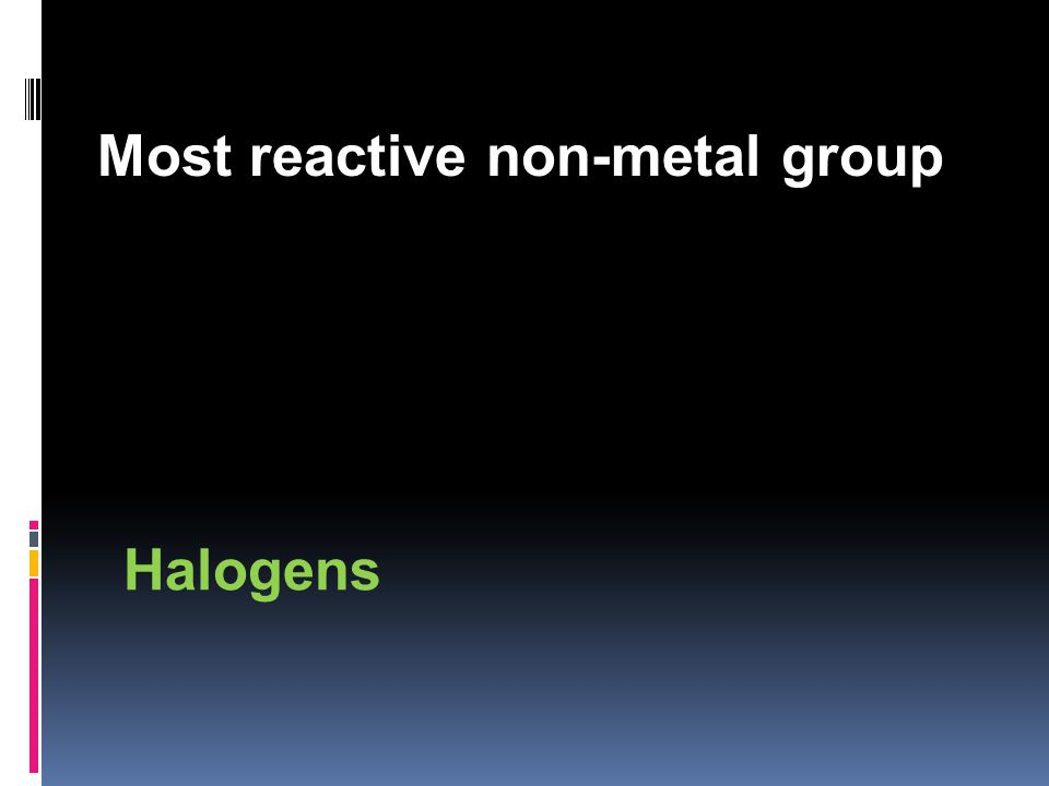 Most reactive non-metal group Halogens