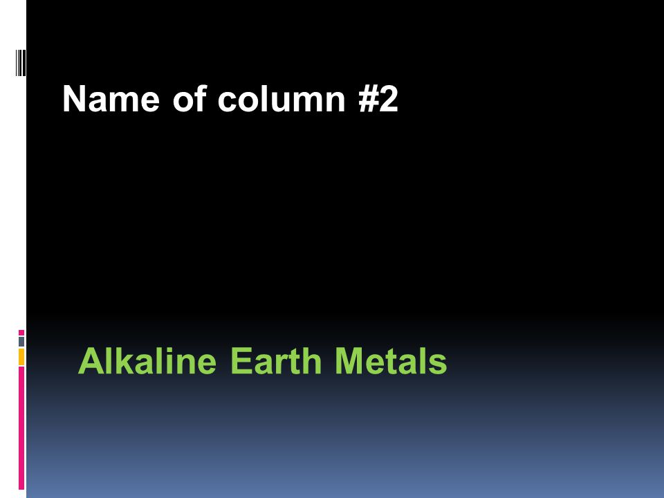 Name of column #2 Alkaline Earth Metals