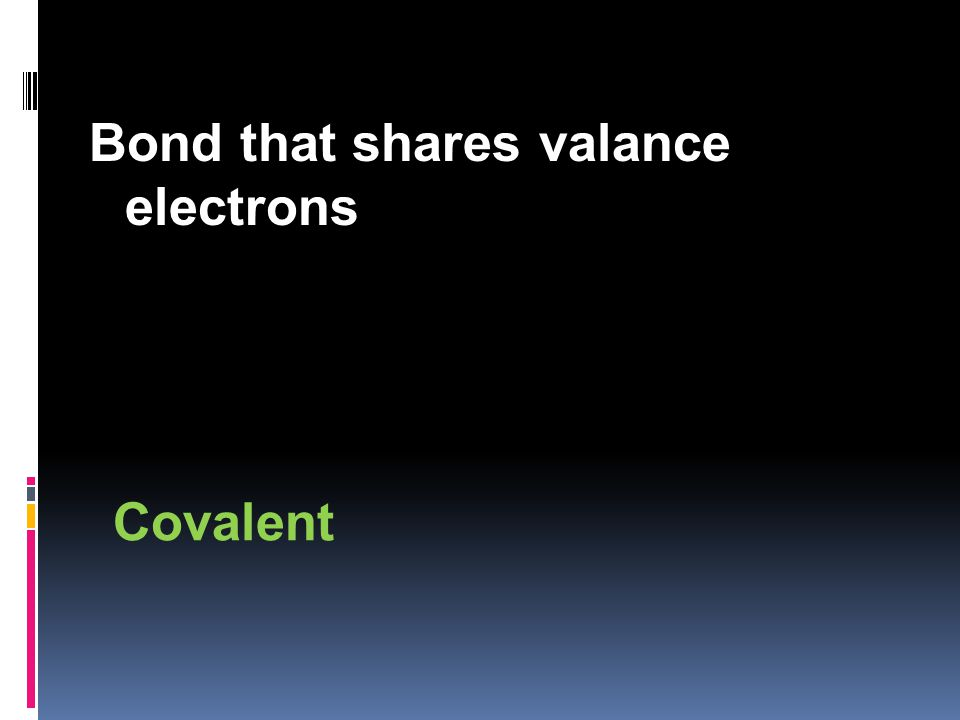 Bond that shares valance electrons Covalent
