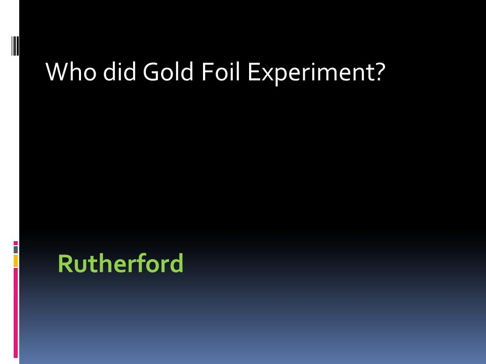 Who did Gold Foil Experiment Rutherford