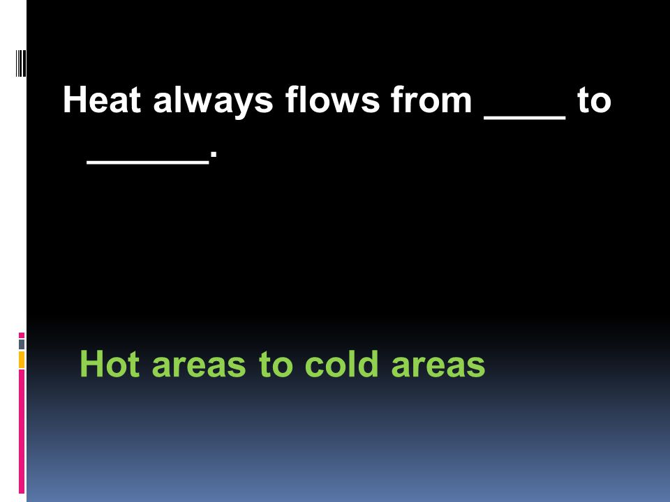 Heat always flows from ____ to ______. Hot areas to cold areas