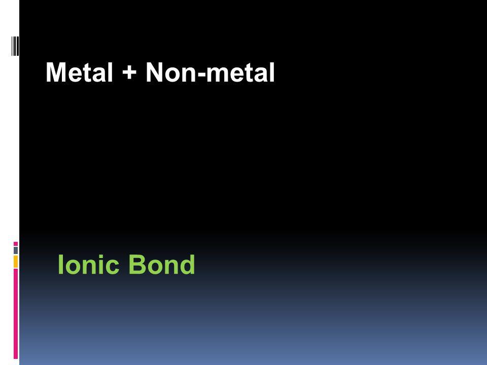 Metal + Non-metal Ionic Bond
