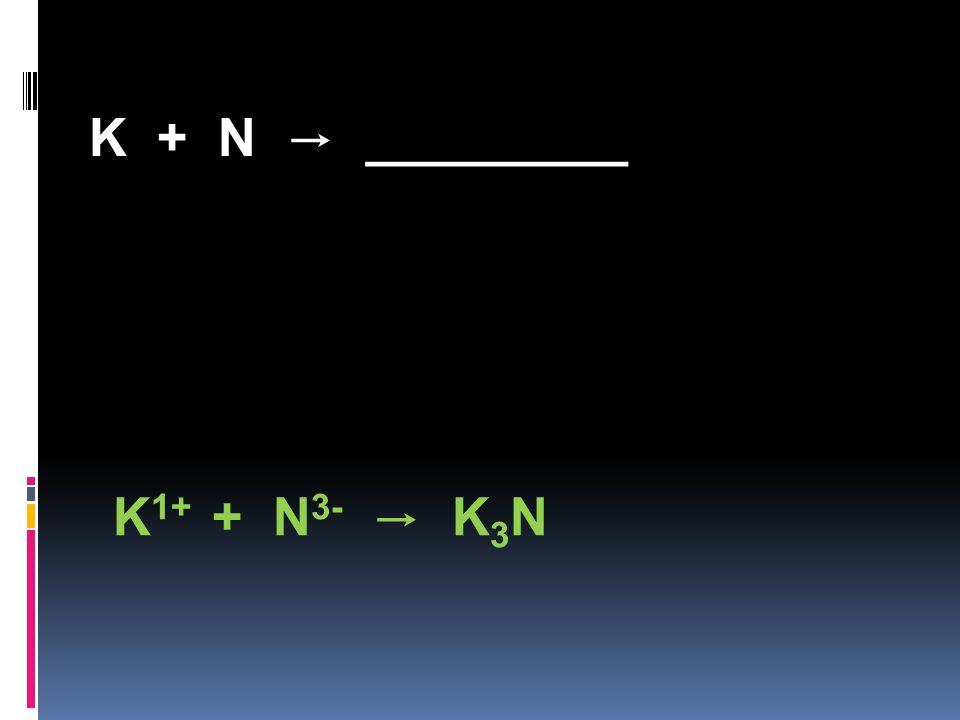 K + N → _________ K 1+ + N 3- → K 3 N
