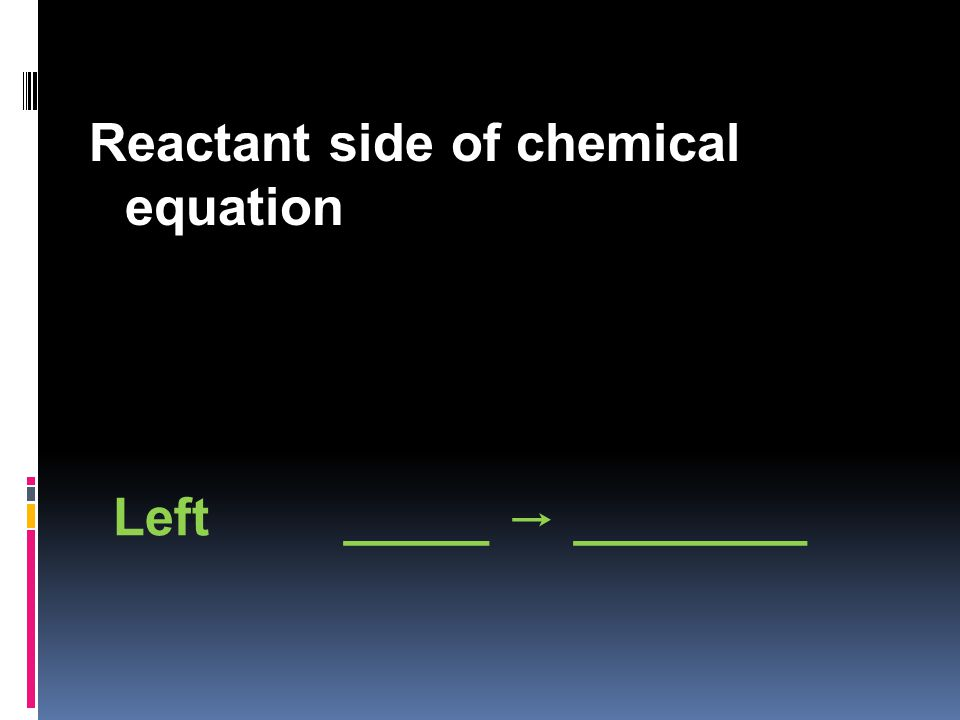 Reactant side of chemical equation Left _____ → ________