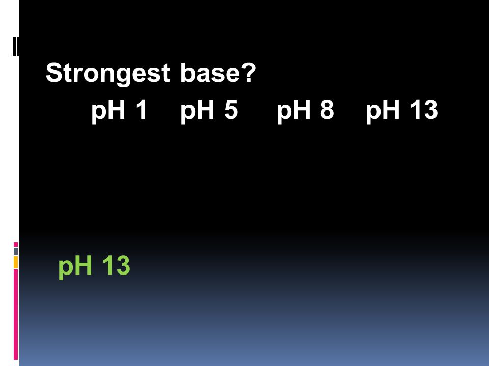 Strongest base pH 1 pH 5 pH 8 pH 13 pH 13