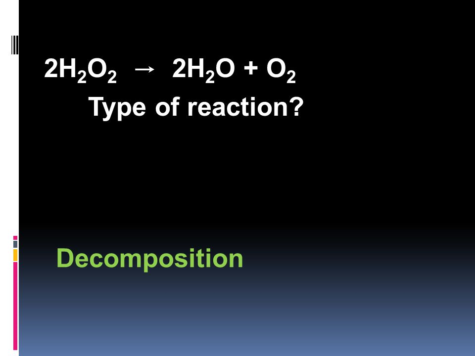 2H 2 O 2 → 2H 2 O + O 2 Type of reaction Decomposition