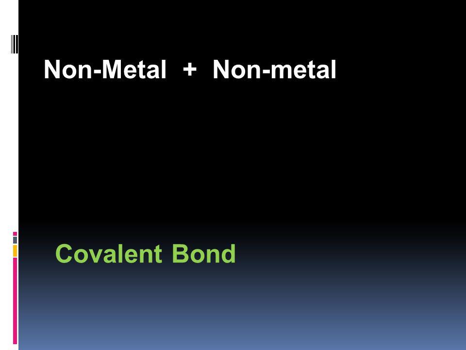 Non-Metal + Non-metal Covalent Bond