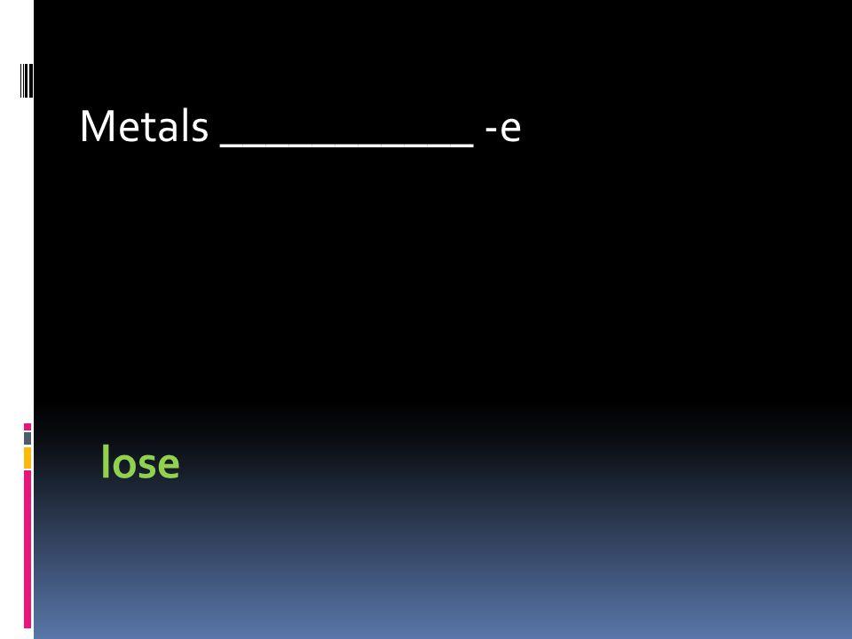 Metals ___________ -e lose