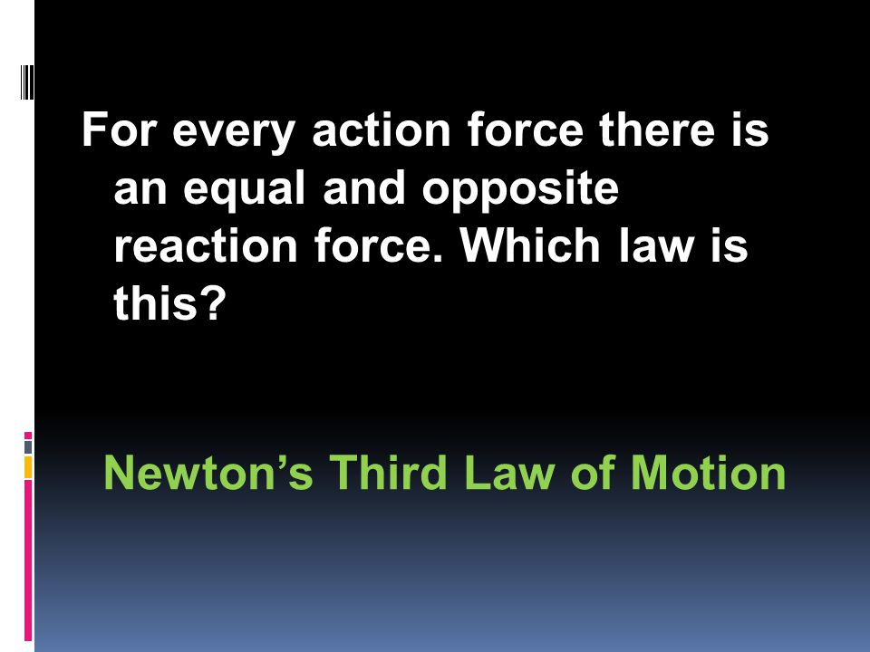 For every action force there is an equal and opposite reaction force.