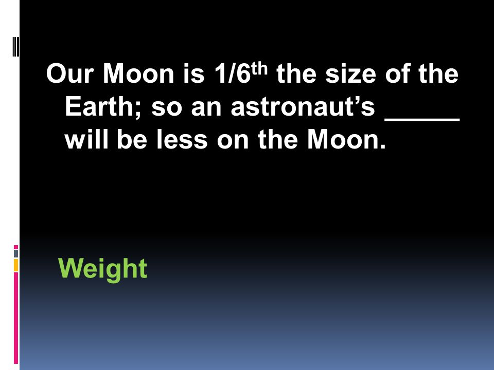 Our Moon is 1/6 th the size of the Earth; so an astronaut's _____ will be less on the Moon. Weight