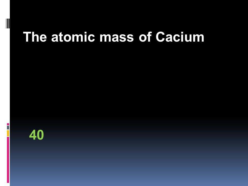 The atomic mass of Cacium 40