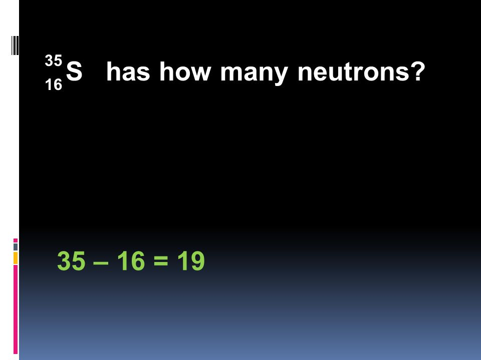 S has how many neutrons 35 – 16 = 19 16 35