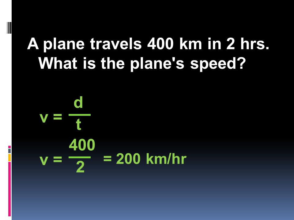 A plane travels 400 km in 2 hrs. What is the plane s speed v = d t 400 2 = 200 km/hr