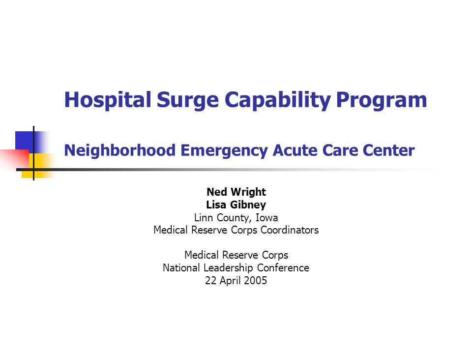 Hospital Surge Capability Program Neighborhood Emergency Acute Care Center Ned Wright Lisa Gibney Linn County, Iowa Medical Reserve Corps Coordinators Medical Reserve Corps National Leadership Conference 22 April 2005