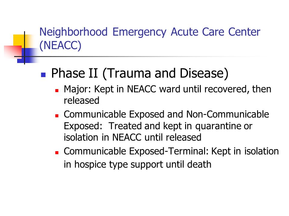 Neighborhood Emergency Acute Care Center (NEACC) Phase II (Trauma and Disease) Major: Kept in NEACC ward until recovered, then released Communicable Exposed and Non-Communicable Exposed: Treated and kept in quarantine or isolation in NEACC until released Communicable Exposed-Terminal: Kept in isolation in hospice type support until death