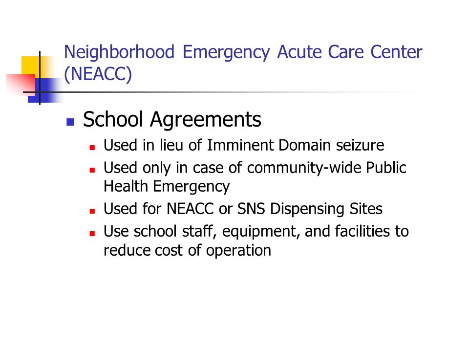 Neighborhood Emergency Acute Care Center (NEACC) School Agreements Used in lieu of Imminent Domain seizure Used only in case of community-wide Public Health Emergency Used for NEACC or SNS Dispensing Sites Use school staff, equipment, and facilities to reduce cost of operation