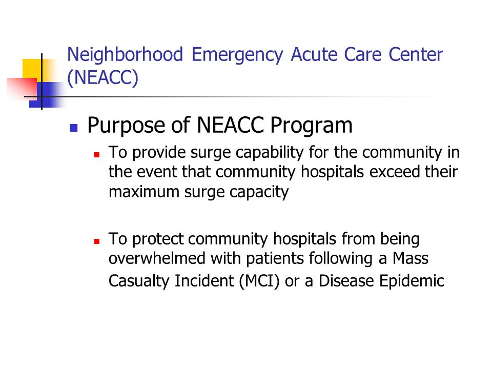 Neighborhood Emergency Acute Care Center (NEACC) NEACC supports the three reasons for a hospital's inability to receive patients Hospital facility evacuation due to internal or external conditions Diversion of incoming patients requiring special care Quarantine or Isolation of patients with communicable diseases