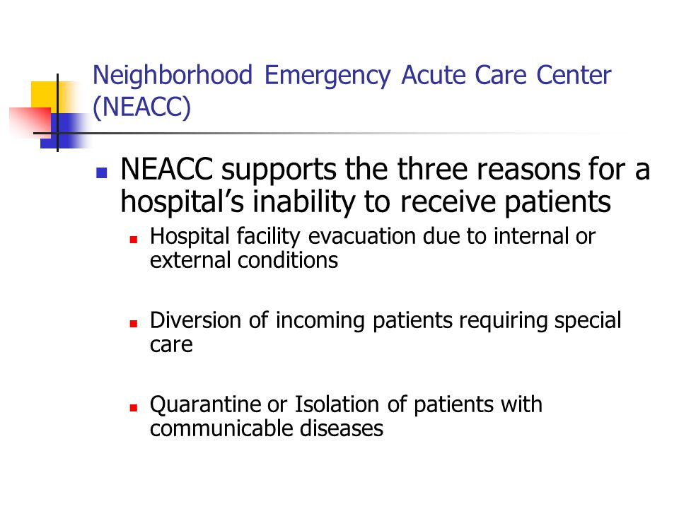 Neighborhood Emergency Acute Care Center (NEACC) NEACC Logistics Plan Equipment: Each 50 patient ward stored in a trailer Expendable Supplies: Cache for 72-96 hours stored in trailer/warehouse Pharmaceuticals and Medical Supplies: Purchased and stored as a bubble in local hospital pharmacies