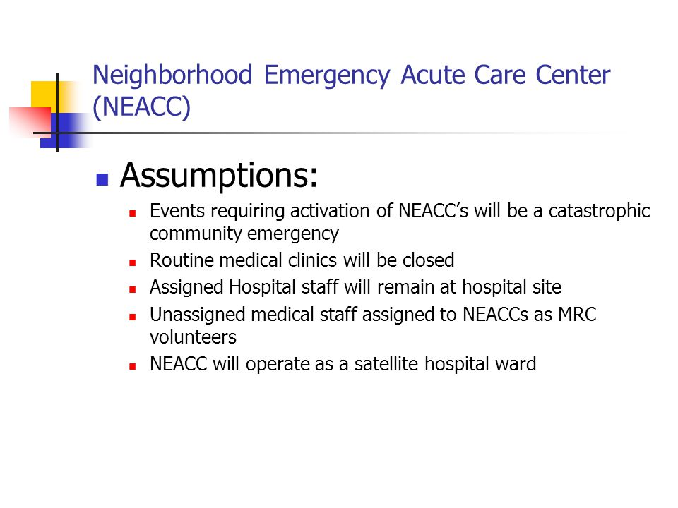 Neighborhood Emergency Acute Care Center (NEACC) Concept of the Operation: NEACC's are pre-designated sites as part of the community Health and Medical disaster plan NEACC's operate under the direction of the hospital's Emergency Operations Center (EOC) Emergency Management EOC coordinates community support through the Health and Medical Branch EMA EOC coordinates with State Public Health and State Medical Officer for additional support to include CDC and HHS assistance